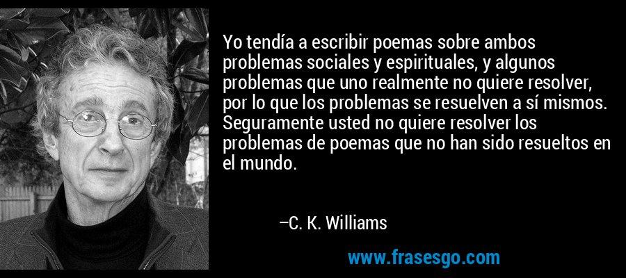 Yo tendía a escribir poemas sobre ambos problemas sociales y espirituales, y algunos problemas que uno realmente no quiere resolver, por lo que los problemas se resuelven a sí mismos. Seguramente usted no quiere resolver los problemas de poemas que no han sido resueltos en el mundo. – C. K. Williams