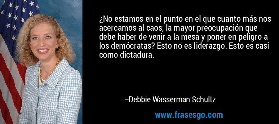 ¿No estamos en el punto en el que cuanto más nos acercamos al caos, la mayor preocupación que debe haber de venir a la mesa y poner en peligro a los demócratas? Esto no es liderazgo. Esto es casi como dictadura. – Debbie Wasserman Schultz