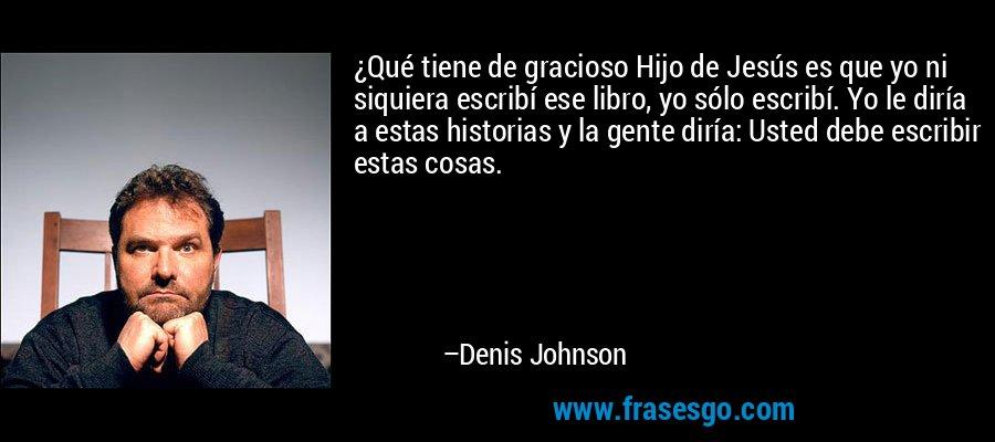 ¿Qué tiene de gracioso Hijo de Jesús es que yo ni siquiera escribí ese libro, yo sólo escribí. Yo le diría a estas historias y la gente diría: Usted debe escribir estas cosas. – Denis Johnson