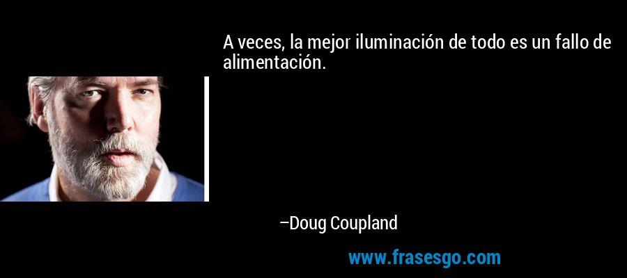 A veces, la mejor iluminación de todo es un fallo de alimentación. – Doug Coupland