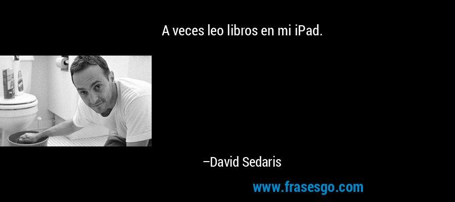 A veces leo libros en mi iPad. – David Sedaris