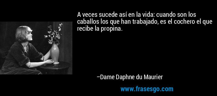 A veces sucede así en la vida: cuando son los caballos los que han trabajado, es el cochero el que recibe la propina. – Dame Daphne du Maurier