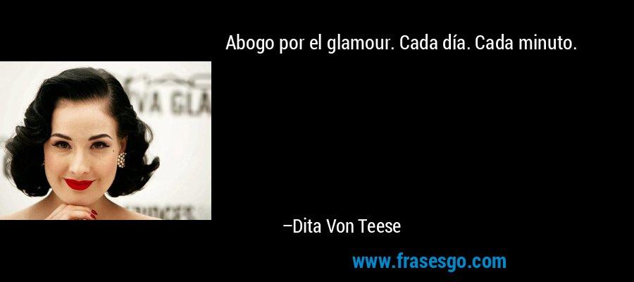 Abogo por el glamour. Cada día. Cada minuto. – Dita Von Teese