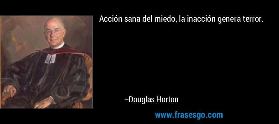Acción sana del miedo, la inacción genera terror. – Douglas Horton