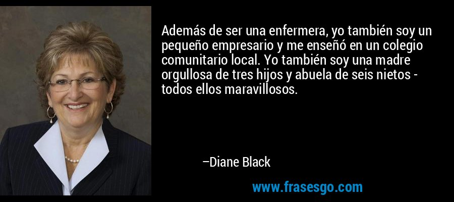 Además de ser una enfermera, yo también soy un pequeño empresario y me enseñó en un colegio comunitario local. Yo también soy una madre orgullosa de tres hijos y abuela de seis nietos - todos ellos maravillosos. – Diane Black