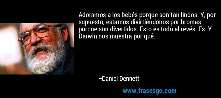 Adoramos a los bebés porque son tan lindos. Y, por supuesto, estamos divirtiéndonos por bromas porque son divertidos. Esto es todo al revés. Es. Y Darwin nos muestra por qué. – Daniel Dennett
