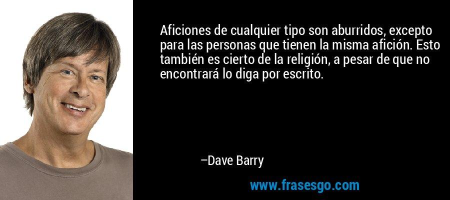 Aficiones de cualquier tipo son aburridos, excepto para las personas que tienen la misma afición. Esto también es cierto de la religión, a pesar de que no encontrará lo diga por escrito. – Dave Barry