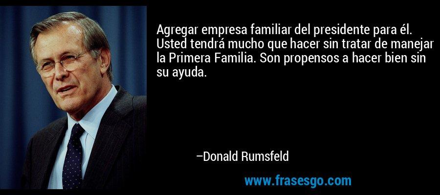Agregar empresa familiar del presidente para él. Usted tendrá mucho que hacer sin tratar de manejar la Primera Familia. Son propensos a hacer bien sin su ayuda. – Donald Rumsfeld