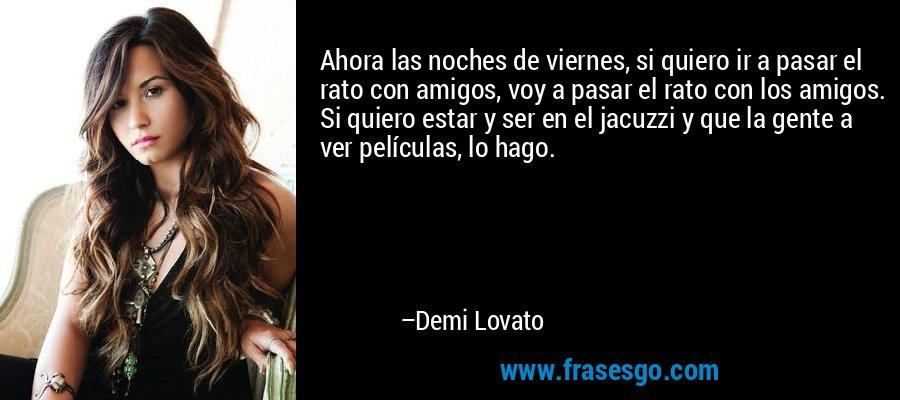 Ahora las noches de viernes, si quiero ir a pasar el rato con amigos, voy a pasar el rato con los amigos. Si quiero estar y ser en el jacuzzi y que la gente a ver películas, lo hago. – Demi Lovato