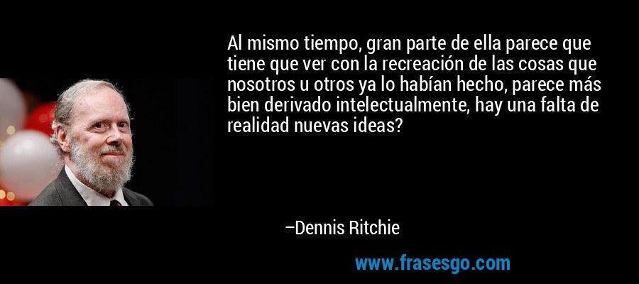 Al mismo tiempo, gran parte de ella parece que tiene que ver con la recreación de las cosas que nosotros u otros ya lo habían hecho, parece más bien derivado intelectualmente, hay una falta de realidad nuevas ideas? – Dennis Ritchie