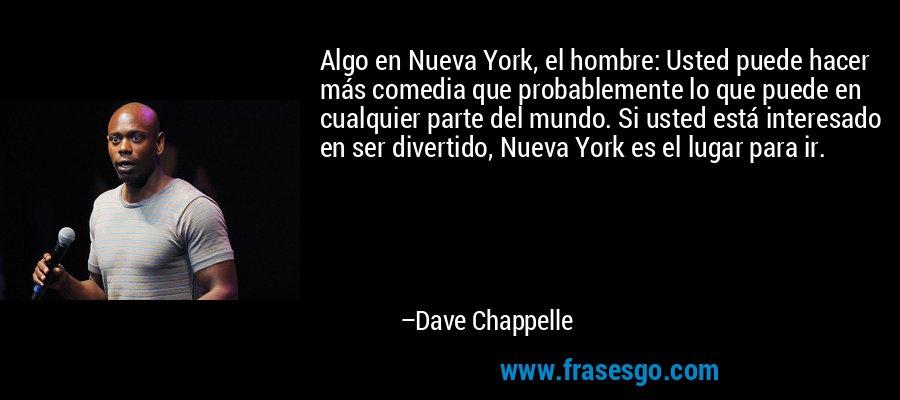 Algo en Nueva York, el hombre: Usted puede hacer más comedia que probablemente lo que puede en cualquier parte del mundo. Si usted está interesado en ser divertido, Nueva York es el lugar para ir. – Dave Chappelle