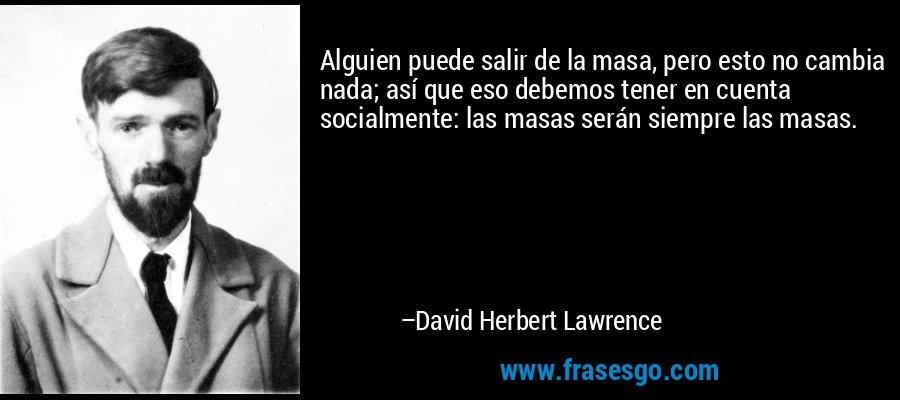 Alguien puede salir de la masa, pero esto no cambia nada; así que eso debemos tener en cuenta socialmente: las masas serán siempre las masas. – David Herbert Lawrence