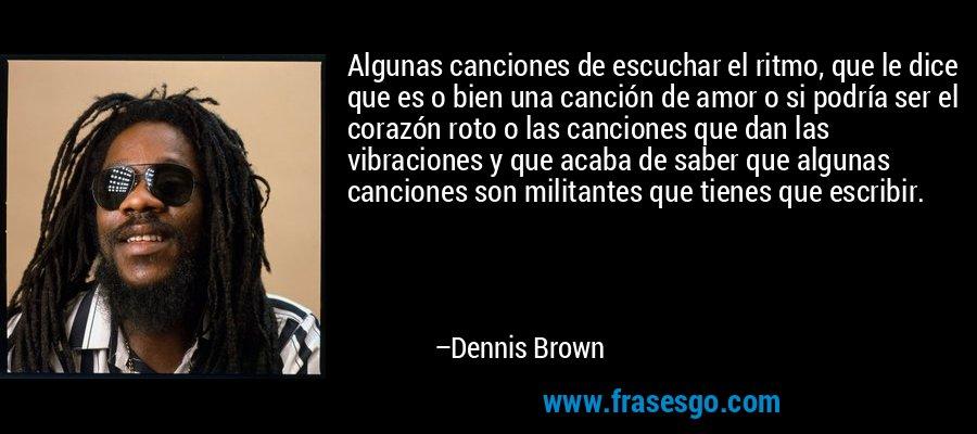 Algunas canciones de escuchar el ritmo, que le dice que es o bien una canción de amor o si podría ser el corazón roto o las canciones que dan las vibraciones y que acaba de saber que algunas canciones son militantes que tienes que escribir. – Dennis Brown