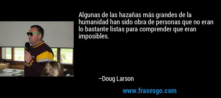 Algunas de las hazañas más grandes de la humanidad han sido obra de personas que no eran lo bastante listas para comprender que eran imposibles. – Doug Larson