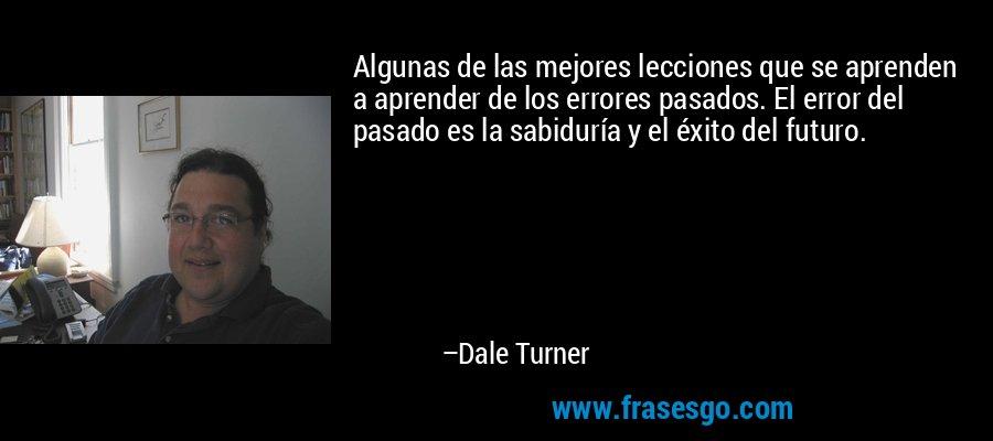 Algunas de las mejores lecciones que se aprenden a aprender de los errores pasados. El error del pasado es la sabiduría y el éxito del futuro. – Dale Turner