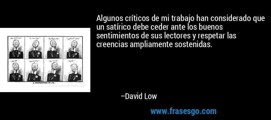 Algunos críticos de mi trabajo han considerado que un satírico debe ceder ante los buenos sentimientos de sus lectores y respetar las creencias ampliamente sostenidas. – David Low