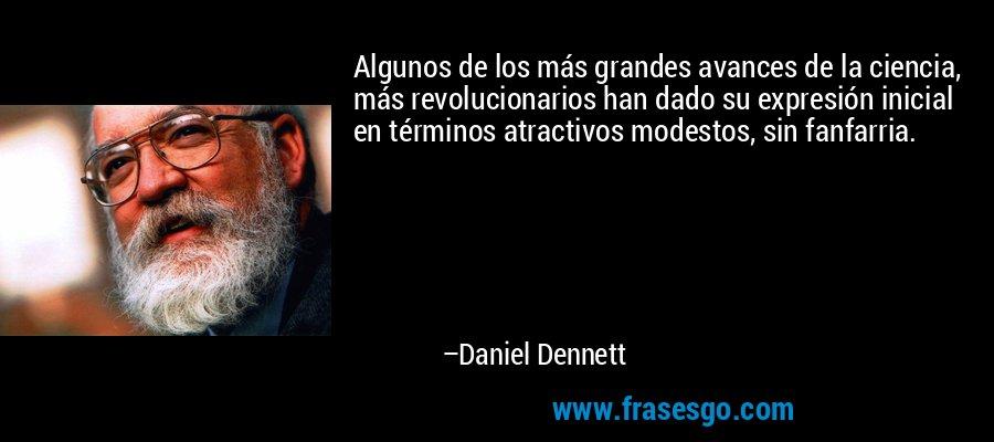 Algunos de los más grandes avances de la ciencia, más revolucionarios han dado su expresión inicial en términos atractivos modestos, sin fanfarria. – Daniel Dennett