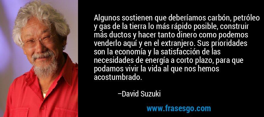 Algunos sostienen que deberíamos carbón, petróleo y gas de la tierra lo más rápido posible, construir más ductos y hacer tanto dinero como podemos venderlo aquí y en el extranjero. Sus prioridades son la economía y la satisfacción de las necesidades de energía a corto plazo, para que podamos vivir la vida al que nos hemos acostumbrado. – David Suzuki