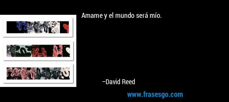 Amame y el mundo será mío. – David Reed