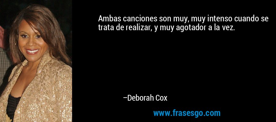 Ambas canciones son muy, muy intenso cuando se trata de realizar, y muy agotador a la vez. – Deborah Cox