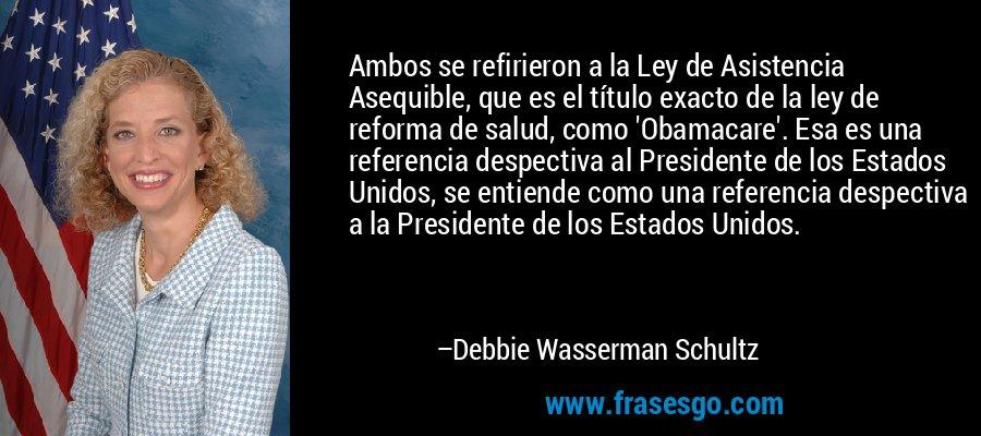 Ambos se refirieron a la Ley de Asistencia Asequible, que es el título exacto de la ley de reforma de salud, como 'Obamacare'. Esa es una referencia despectiva al Presidente de los Estados Unidos, se entiende como una referencia despectiva a la Presidente de los Estados Unidos. – Debbie Wasserman Schultz