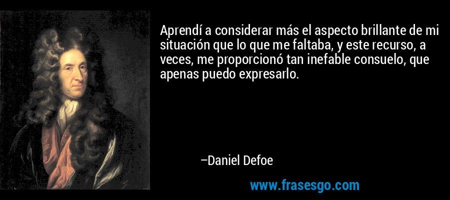 Aprendí a considerar más el aspecto brillante de mi situación que lo que me faltaba, y este recurso, a veces, me proporcionó tan inefable consuelo, que apenas puedo expresarlo. – Daniel Defoe