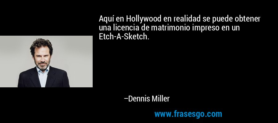 Aquí en Hollywood en realidad se puede obtener una licencia de matrimonio impreso en un Etch-A-Sketch. – Dennis Miller