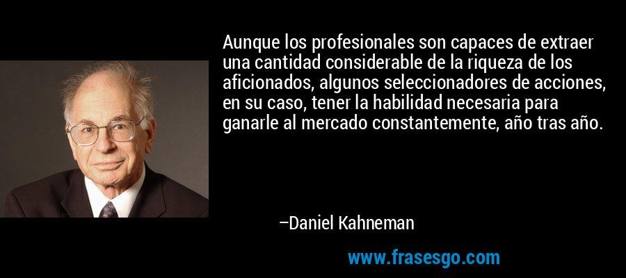 Aunque los profesionales son capaces de extraer una cantidad considerable de la riqueza de los aficionados, algunos seleccionadores de acciones, en su caso, tener la habilidad necesaria para ganarle al mercado constantemente, año tras año. – Daniel Kahneman