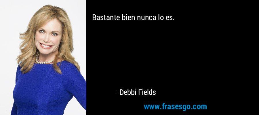 Bastante bien nunca lo es. – Debbi Fields