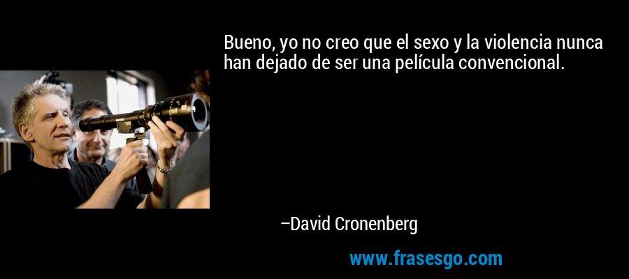 Bueno, yo no creo que el sexo y la violencia nunca han dejado de ser una película convencional. – David Cronenberg