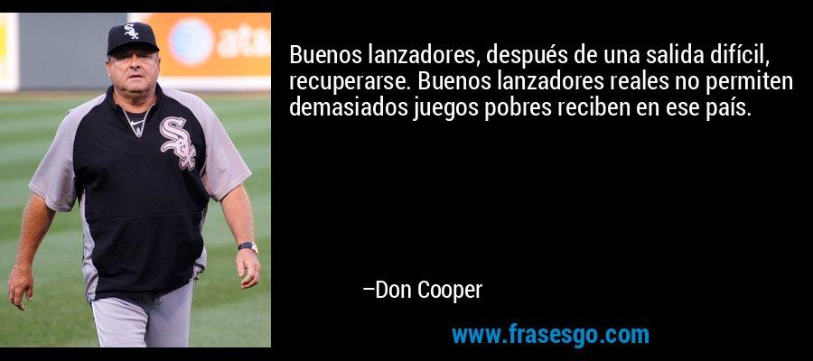 Buenos lanzadores, después de una salida difícil, recuperarse. Buenos lanzadores reales no permiten demasiados juegos pobres reciben en ese país. – Don Cooper