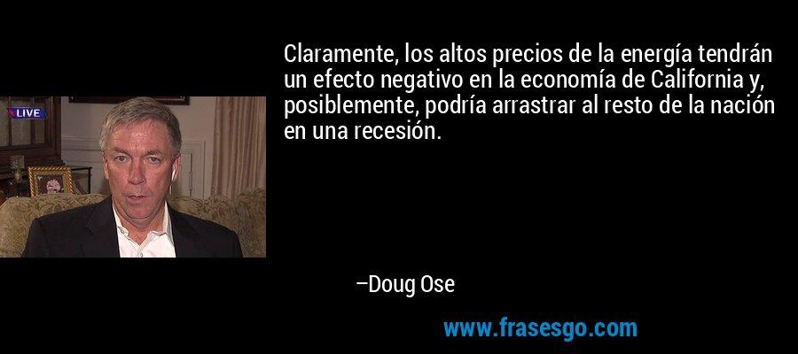 Claramente, los altos precios de la energía tendrán un efecto negativo en la economía de California y, posiblemente, podría arrastrar al resto de la nación en una recesión. – Doug Ose
