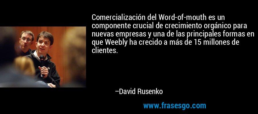 Comercialización del Word-of-mouth es un componente crucial de crecimiento orgánico para nuevas empresas y una de las principales formas en que Weebly ha crecido a más de 15 millones de clientes. – David Rusenko
