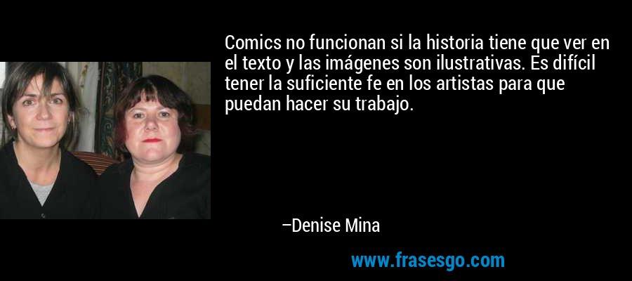 Comics no funcionan si la historia tiene que ver en el texto y las imágenes son ilustrativas. Es difícil tener la suficiente fe en los artistas para que puedan hacer su trabajo. – Denise Mina
