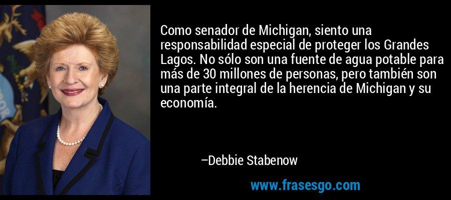 Como senador de Michigan, siento una responsabilidad especial de proteger los Grandes Lagos. No sólo son una fuente de agua potable para más de 30 millones de personas, pero también son una parte integral de la herencia de Michigan y su economía. – Debbie Stabenow