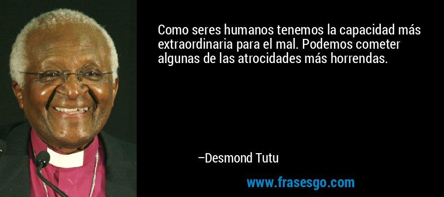 Como seres humanos tenemos la capacidad más extraordinaria para el mal. Podemos cometer algunas de las atrocidades más horrendas. – Desmond Tutu