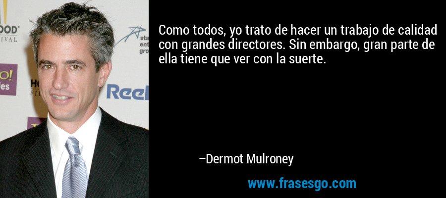 Como todos, yo trato de hacer un trabajo de calidad con grandes directores. Sin embargo, gran parte de ella tiene que ver con la suerte. – Dermot Mulroney