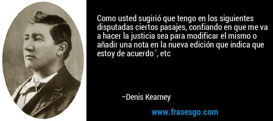 Como usted sugirió que tengo en los siguientes disputadas ciertos pasajes, confiando en que me va a hacer la justicia sea para modificar el mismo o añadir una nota en la nueva edición que indica que estoy de acuerdo ', etc – Denis Kearney