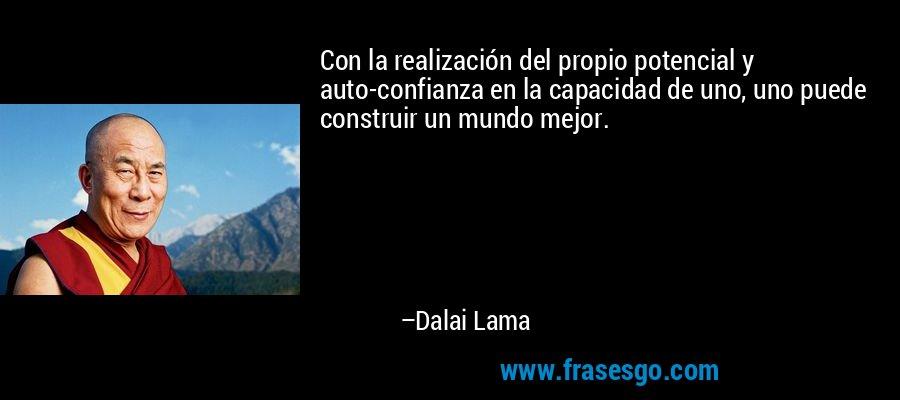 Con la realización del propio potencial y auto-confianza en la capacidad de uno, uno puede construir un mundo mejor. – Dalai Lama