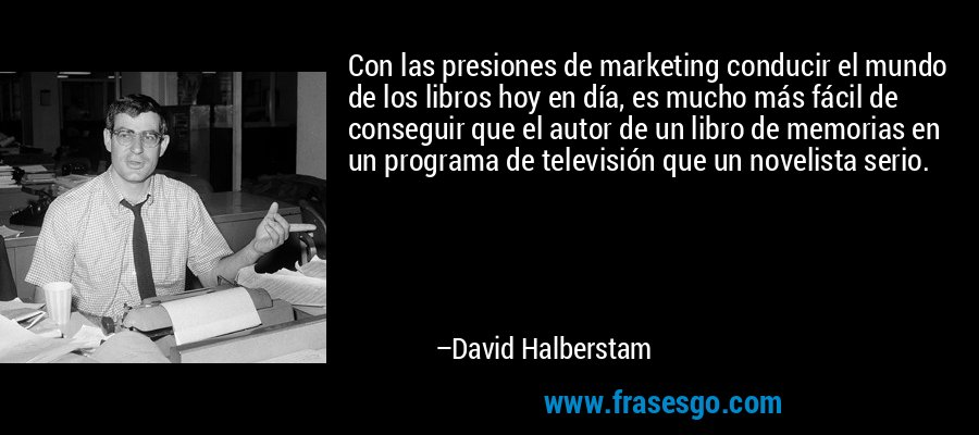 Con las presiones de marketing conducir el mundo de los libros hoy en día, es mucho más fácil de conseguir que el autor de un libro de memorias en un programa de televisión que un novelista serio. – David Halberstam
