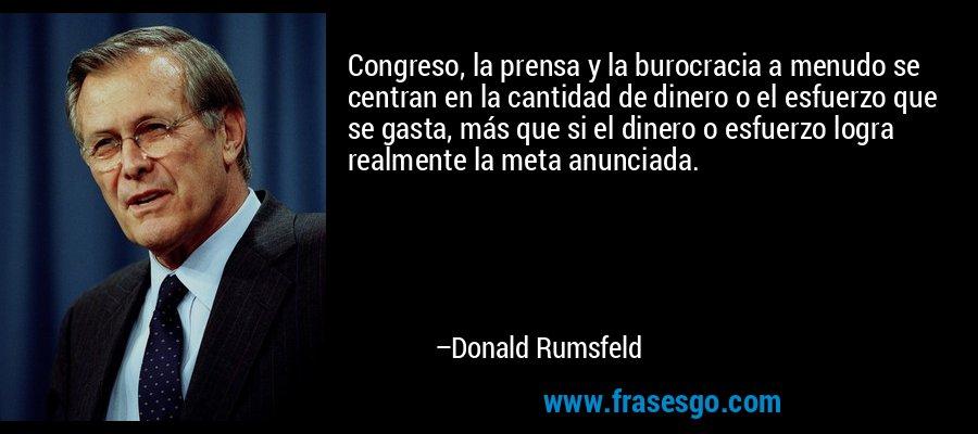 Congreso, la prensa y la burocracia a menudo se centran en la cantidad de dinero o el esfuerzo que se gasta, más que si el dinero o esfuerzo logra realmente la meta anunciada. – Donald Rumsfeld