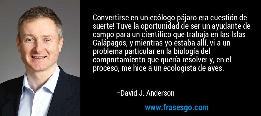 Convertirse en un ecólogo pájaro era cuestión de suerte! Tuve la oportunidad de ser un ayudante de campo para un científico que trabaja en las Islas Galápagos, y mientras yo estaba allí, vi a un problema particular en la biología del comportamiento que quería resolver y, en el proceso, me hice a un ecologista de aves. – David J. Anderson