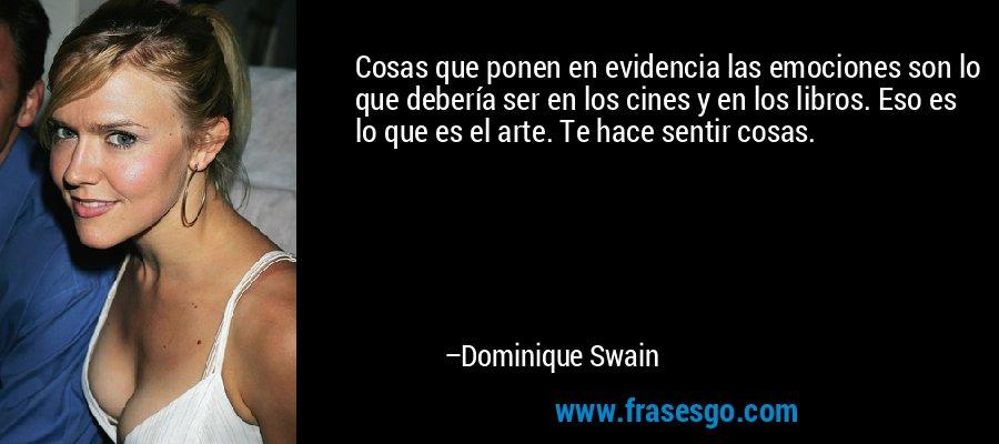 Cosas que ponen en evidencia las emociones son lo que debería ser en los cines y en los libros. Eso es lo que es el arte. Te hace sentir cosas. – Dominique Swain