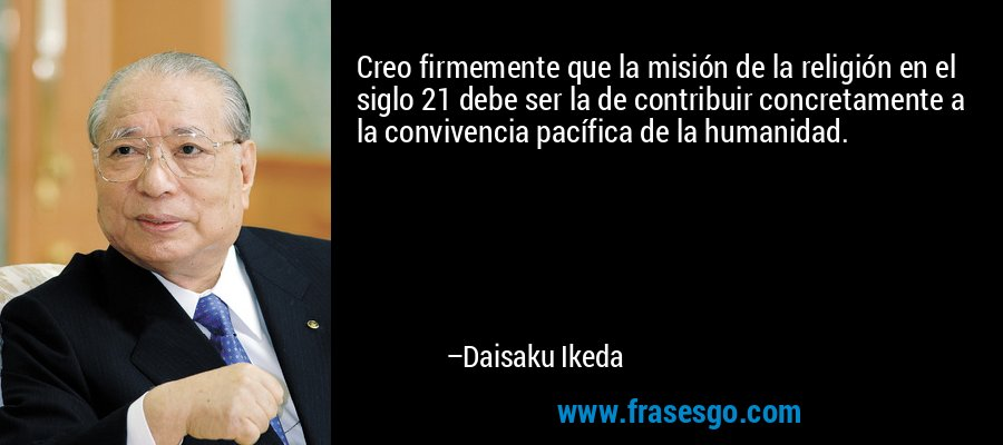 Creo firmemente que la misión de la religión en el siglo 21 debe ser la de contribuir concretamente a la convivencia pacífica de la humanidad. – Daisaku Ikeda