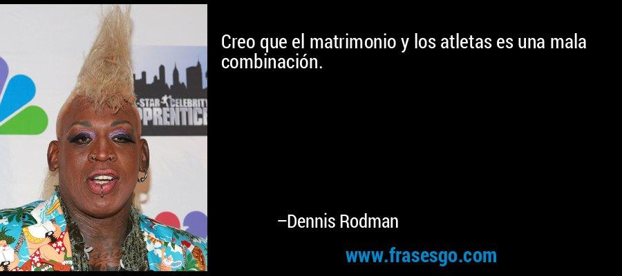 Creo que el matrimonio y los atletas es una mala combinación. – Dennis Rodman