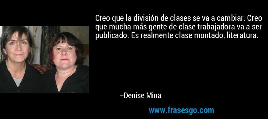 Creo que la división de clases se va a cambiar. Creo que mucha más gente de clase trabajadora va a ser publicado. Es realmente clase montado, literatura. – Denise Mina