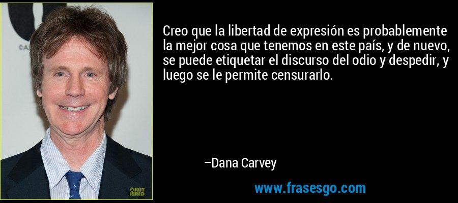 Creo que la libertad de expresión es probablemente la mejor cosa que tenemos en este país, y de nuevo, se puede etiquetar el discurso del odio y despedir, y luego se le permite censurarlo. – Dana Carvey