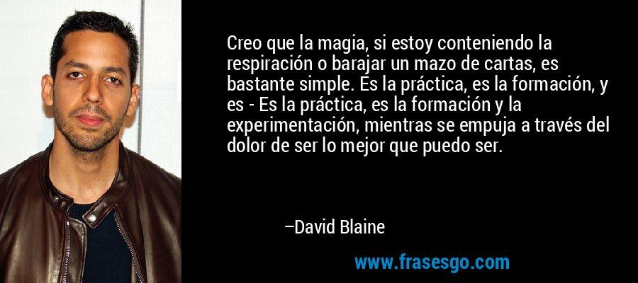 Creo que la magia, si estoy conteniendo la respiración o barajar un mazo de cartas, es bastante simple. Es la práctica, es la formación, y es - Es la práctica, es la formación y la experimentación, mientras se empuja a través del dolor de ser lo mejor que puedo ser. – David Blaine