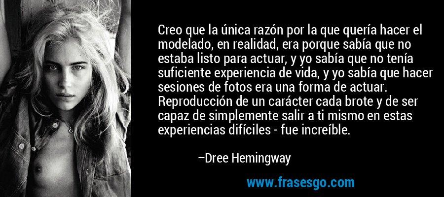 Creo que la única razón por la que quería hacer el modelado, en realidad, era porque sabía que no estaba listo para actuar, y yo sabía que no tenía suficiente experiencia de vida, y yo sabía que hacer sesiones de fotos era una forma de actuar. Reproducción de un carácter cada brote y de ser capaz de simplemente salir a ti mismo en estas experiencias difíciles - fue increíble. – Dree Hemingway