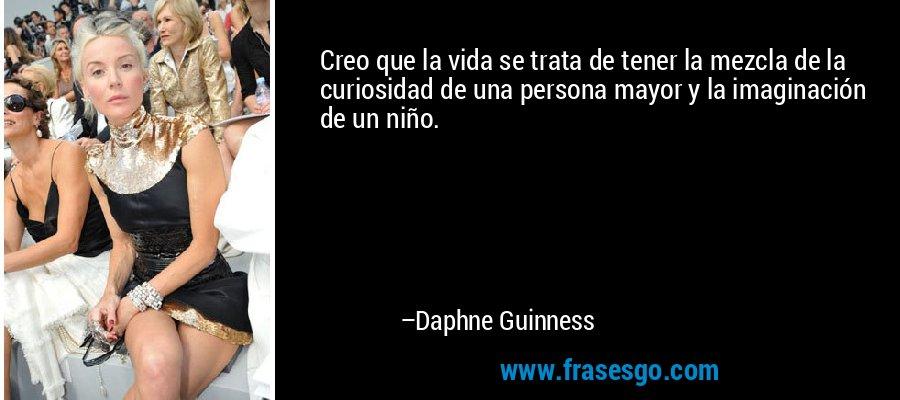 Creo que la vida se trata de tener la mezcla de la curiosidad de una persona mayor y la imaginación de un niño. – Daphne Guinness